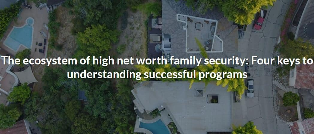 The ecosystem of high net worth family security: Four keys to understanding successful programs