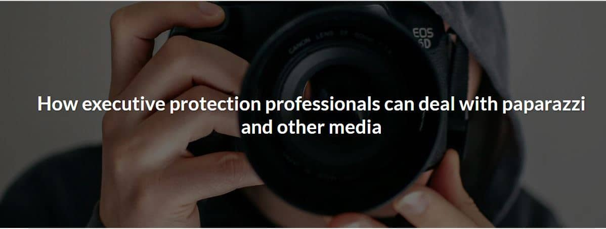 How executive protection professionals can deal with paparazzi and other media
