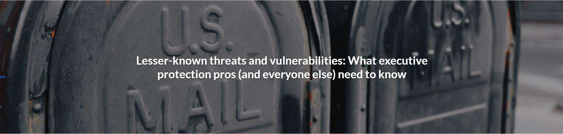 Lesser-known threats and vulnerabilities: What executive protection pros (and everyone else) need to know